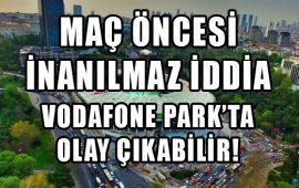 Vodafone Park'ta olay çıkabilir!